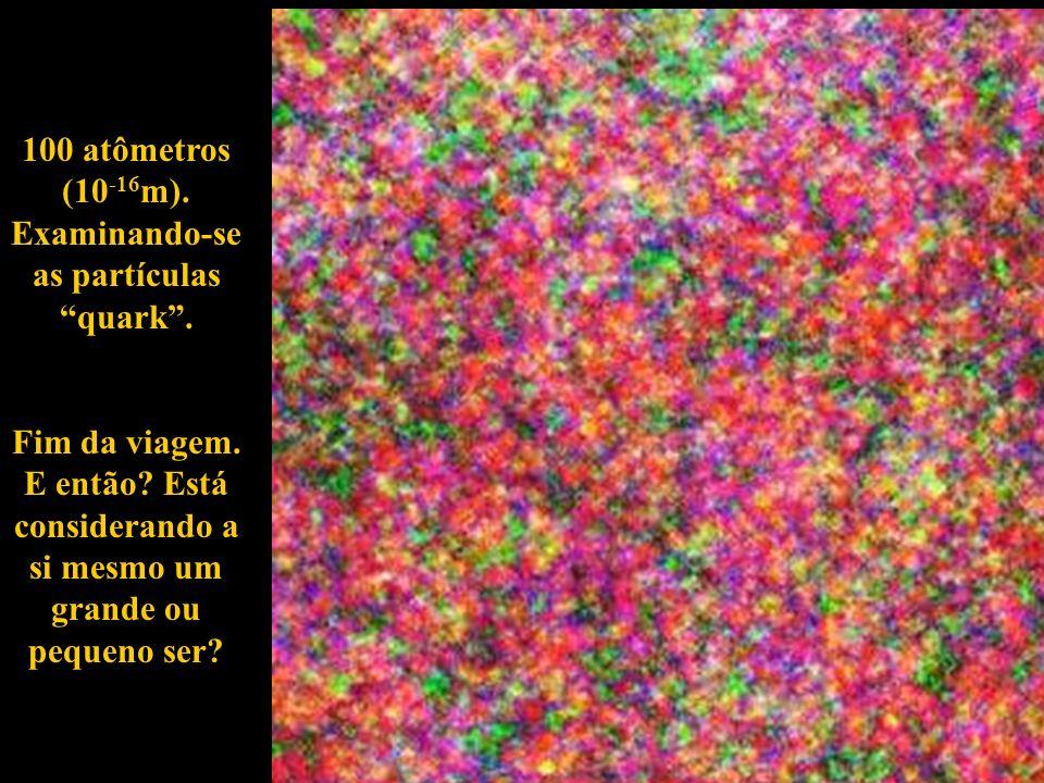 100 atômetros (10 -16 m). Examinando-se as partículas quark. Fim da viagem. E então? Está considerando a si mesmo um grande ou pequeno ser?