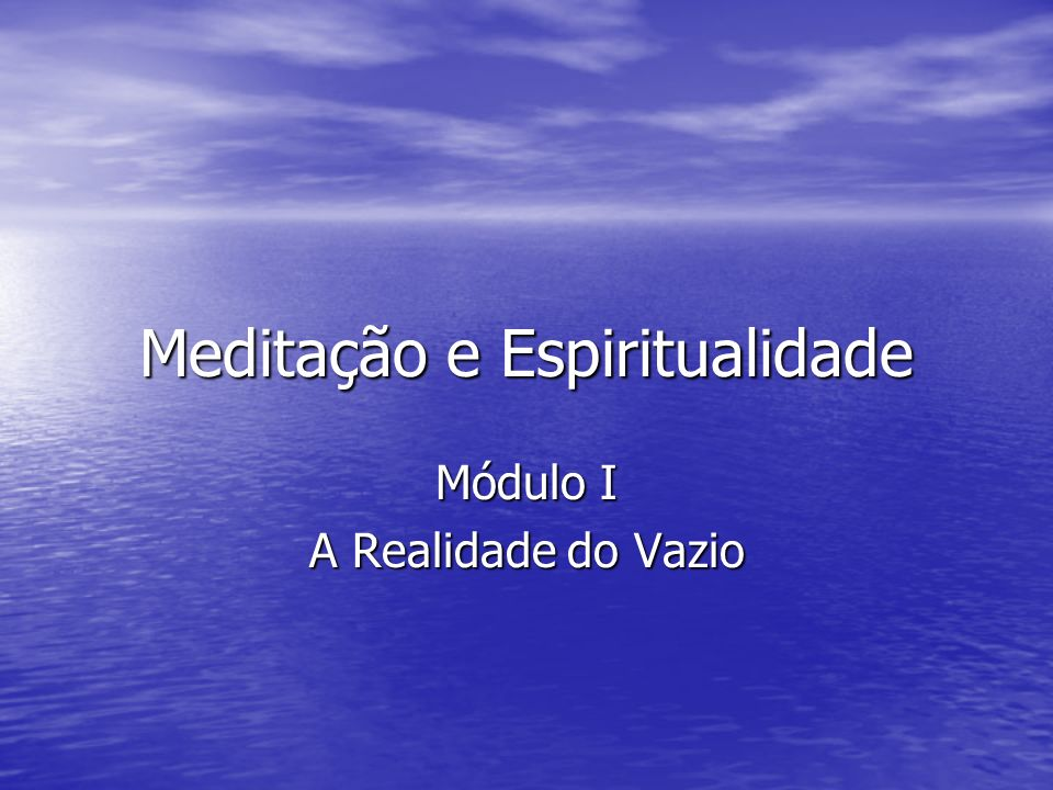 Meditação e Espiritualidade Módulo I A Realidade do Vazio