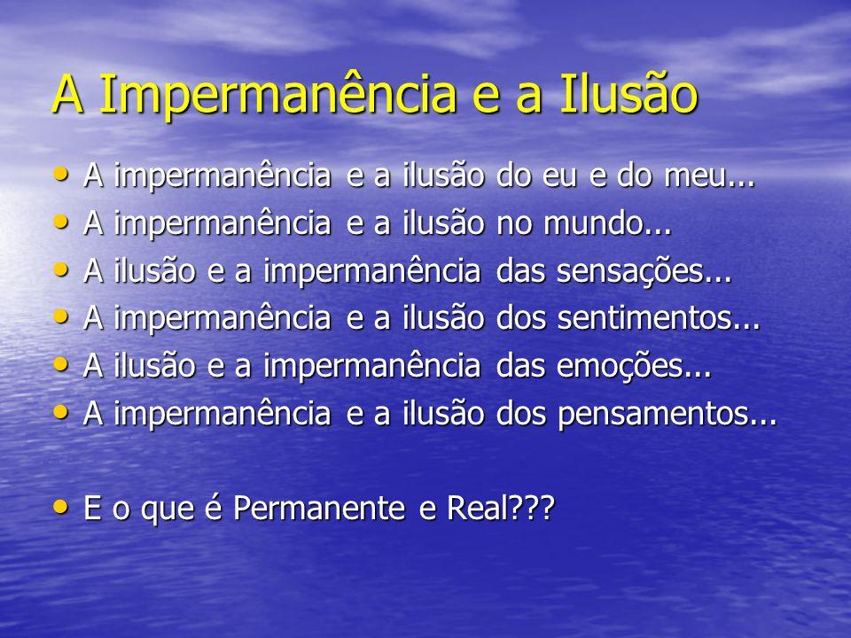 A Impermanência e a Ilusão A impermanência e a ilusão do eu e do meu... A impermanência e a ilusão do eu e do meu... A impermanência e a ilusão no mun
