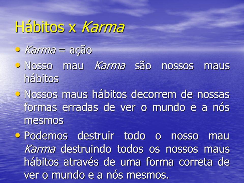 Hábitos x Karma Karma = ação Karma = ação Nosso mau Karma são nossos maus hábitos Nosso mau Karma são nossos maus hábitos Nossos maus hábitos decorrem