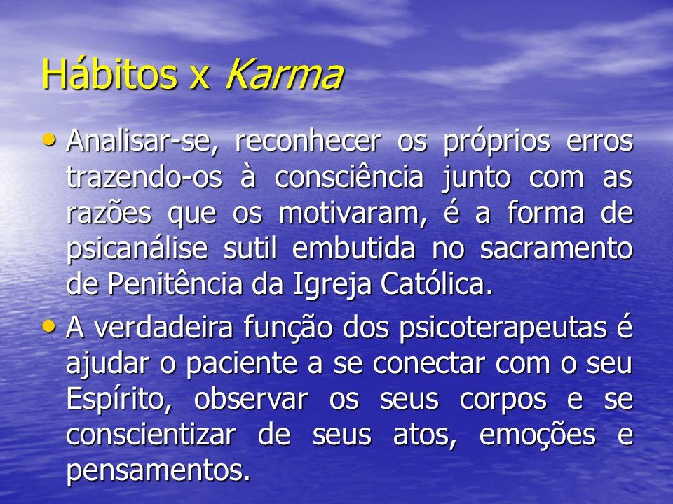 Hábitos x Karma Analisar-se, reconhecer os próprios erros trazendo-os à consciência junto com as razões que os motivaram, é a forma de psicanálise sut