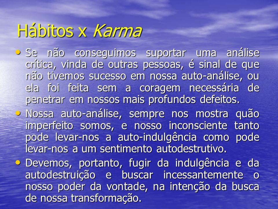 Hábitos x Karma Se não conseguimos suportar uma análise crítica, vinda de outras pessoas, é sinal de que não tivemos sucesso em nossa auto-análise, ou