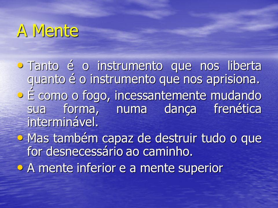 A Mente Tanto é o instrumento que nos liberta quanto é o instrumento que nos aprisiona. Tanto é o instrumento que nos liberta quanto é o instrumento q