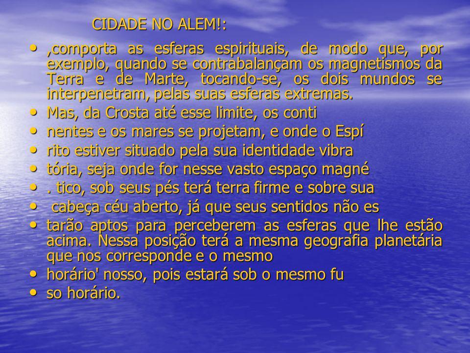 CIDADE NO ALEM!:,comporta as esferas espirituais, de modo que, por exemplo, quando se contrabalançam os magnetismos da Terra e de Marte, tocando-se, o