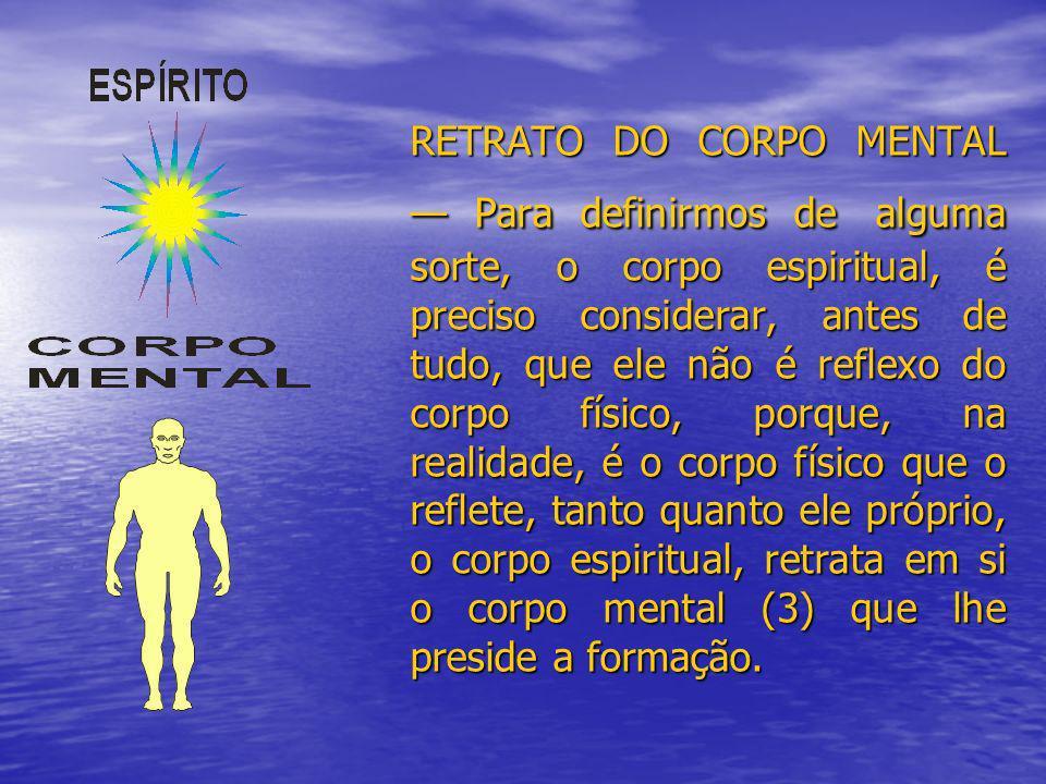RETRATO DO CORPO MENTAL Para definirmos de alguma sorte, o corpo espiritual, é preciso considerar, antes de tudo, que ele não é reflexo do corpo físic