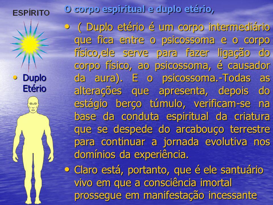 O corpo espiritual e duplo etério, ( Duplo etério é um corpo intermediário que fica entre o psicossoma e o corpo físico,ele serve para fazer ligação d