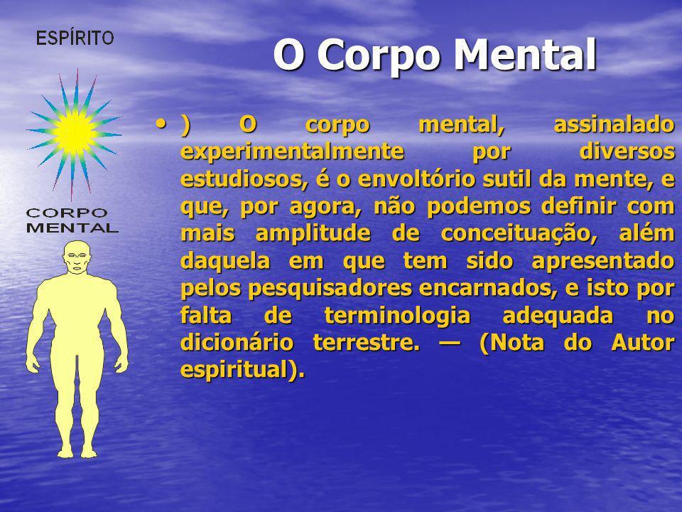 O Corpo Mental ) O corpo mental, assinalado experimentalmente por diversos estudiosos, é o envoltório sutil da mente, e que, por agora, não podemos de