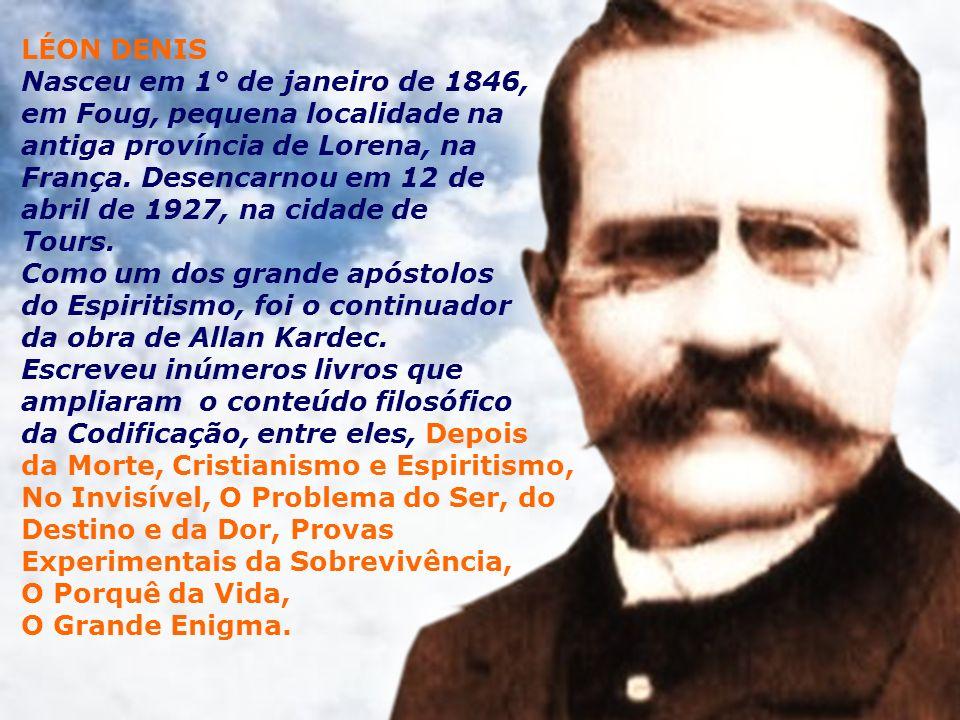 LÉON DENIS Nasceu em 1° de janeiro de 1846, em Foug, pequena localidade na antiga província de Lorena, na França. Desencarnou em 12 de abril de 1927,