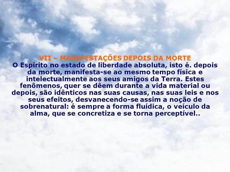 VII – MANIFESTAÇÕES DEPOIS DA MORTE O Espírito no estado de liberdade absoluta, isto é. depois da morte, manifesta-se ao mesmo tempo física e intelect