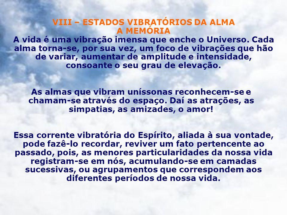 VIII – ESTADOS VIBRATÓRIOS DA ALMA A MEMÓRIA A vida é uma vibração imensa que enche o Universo. Cada alma torna-se, por sua vez, um foco de vibrações