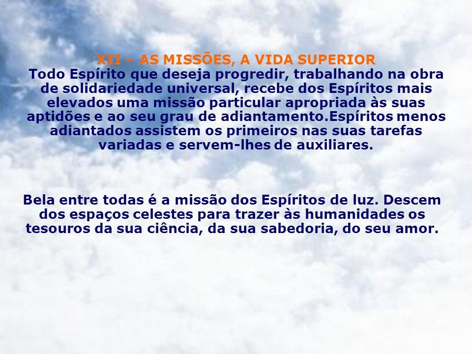 XII – AS MISSÕES, A VIDA SUPERIOR Todo Espírito que deseja progredir, trabalhando na obra de solidariedade universal, recebe dos Espíritos mais elevad