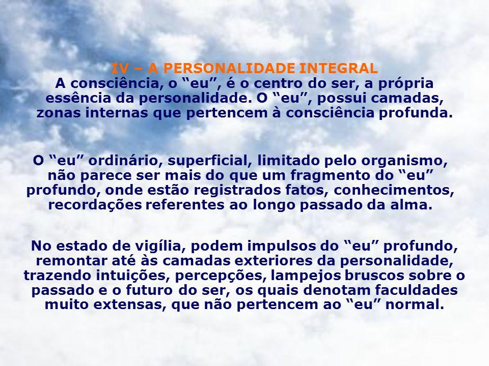 IV – A PERSONALIDADE INTEGRAL A consciência, o eu, é o centro do ser, a própria essência da personalidade. O eu, possui camadas, zonas internas que pe