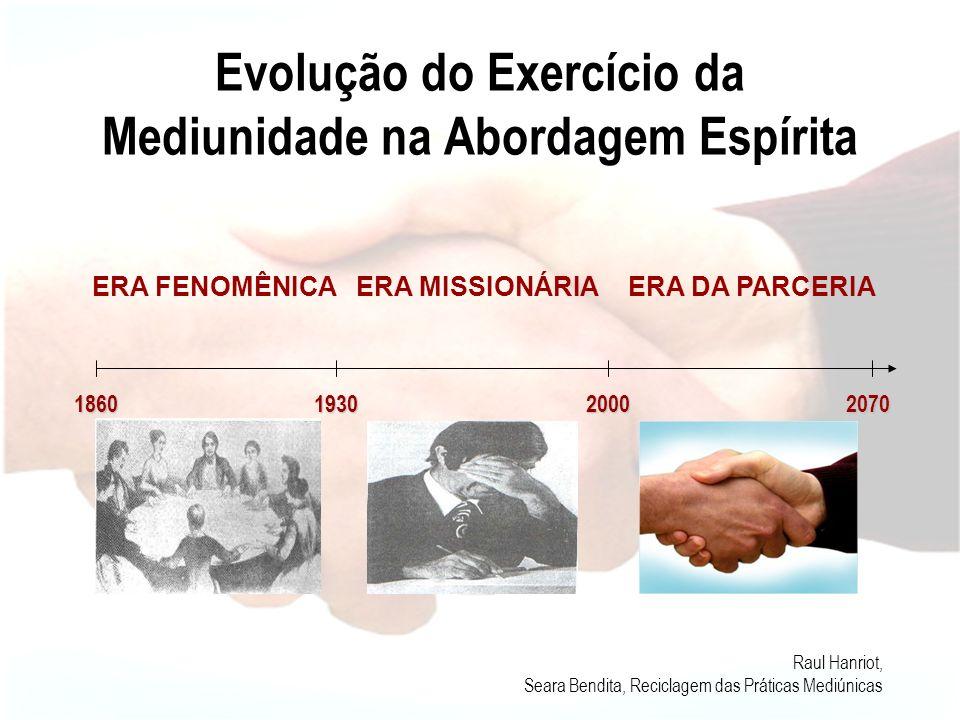 Evolução do Exercício da Mediunidade na Abordagem Espírita ERA FENOMÊNICAERA MISSIONÁRIAERA DA PARCERIA 186019302000 Médiuns dedicados aos fenômenos das mesas girantes e falantes, ectoplasmia e psicografia.
