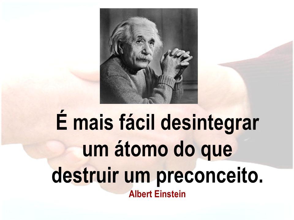 É mais fácil desintegrar um átomo do que destruir um preconceito. Albert Einstein