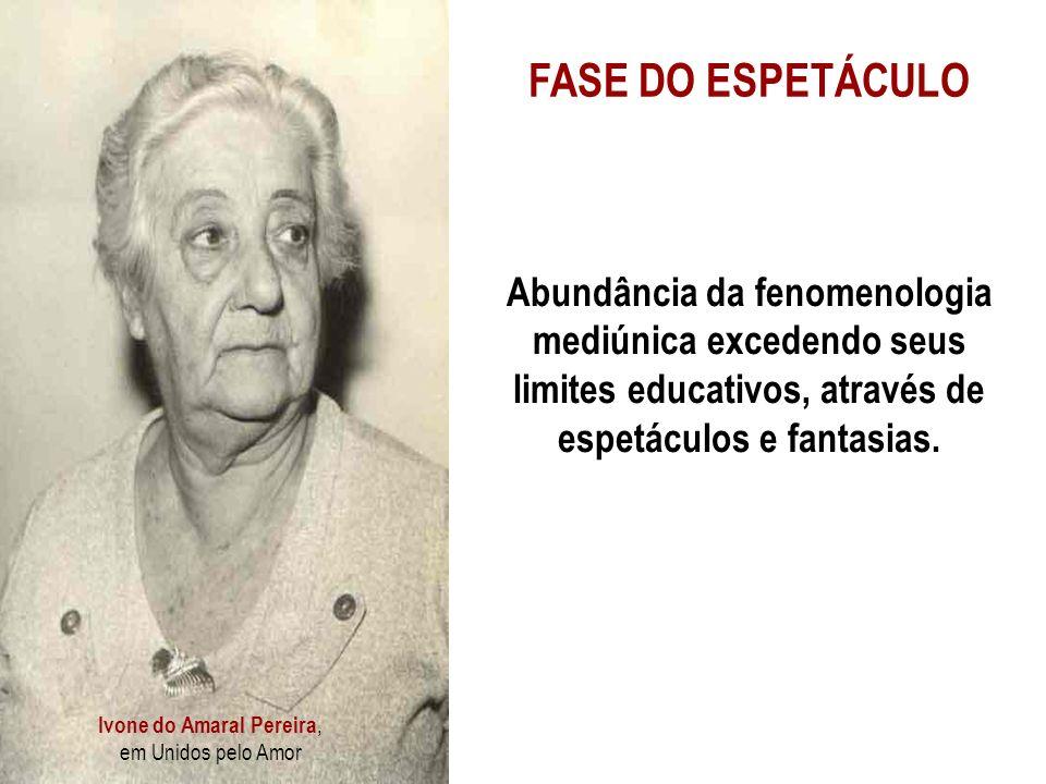 Ivone do Amaral Pereira, em Unidos pelo Amor FASE DO ESPETÁCULO Abundância da fenomenologia mediúnica excedendo seus limites educativos, através de espetáculos e fantasias.