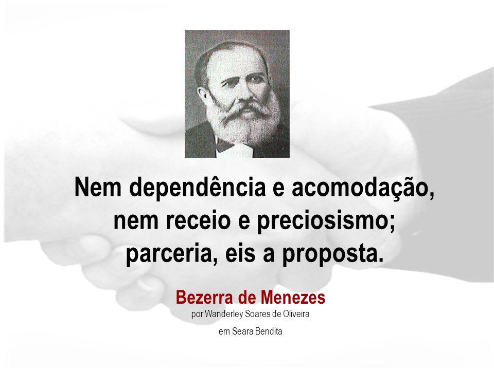 Bezerra de Menezes por Wanderley Soares de Oliveira em Seara Bendita Nem dependência e acomodação, nem receio e preciosismo; parceria, eis a proposta.