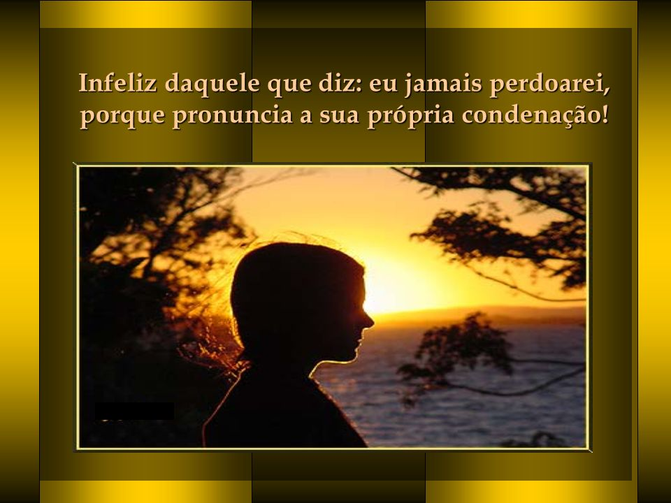 Infeliz daquele que diz: eu jamais perdoarei, porque pronuncia a sua própria condenação!