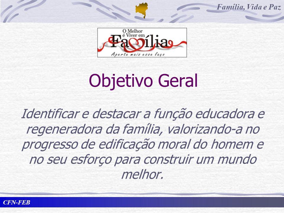 CFN-FEB Família, Vida e Paz Objetivo Geral Identificar e destacar a função educadora e regeneradora da família, valorizando-a no progresso de edificaç