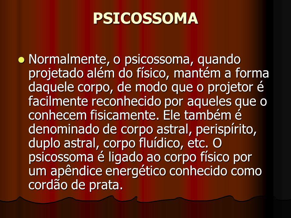 PSICOSSOMA Normalmente, o psicossoma, quando projetado além do físico, mantém a forma daquele corpo, de modo que o projetor é facilmente reconhecido p