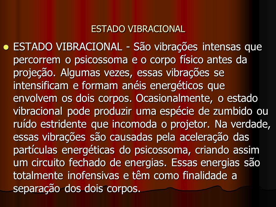 ESTADO VIBRACIONAL ESTADO VIBRACIONAL - São vibrações intensas que percorrem o psicossoma e o corpo físico antes da projeção. Algumas vezes, essas vib