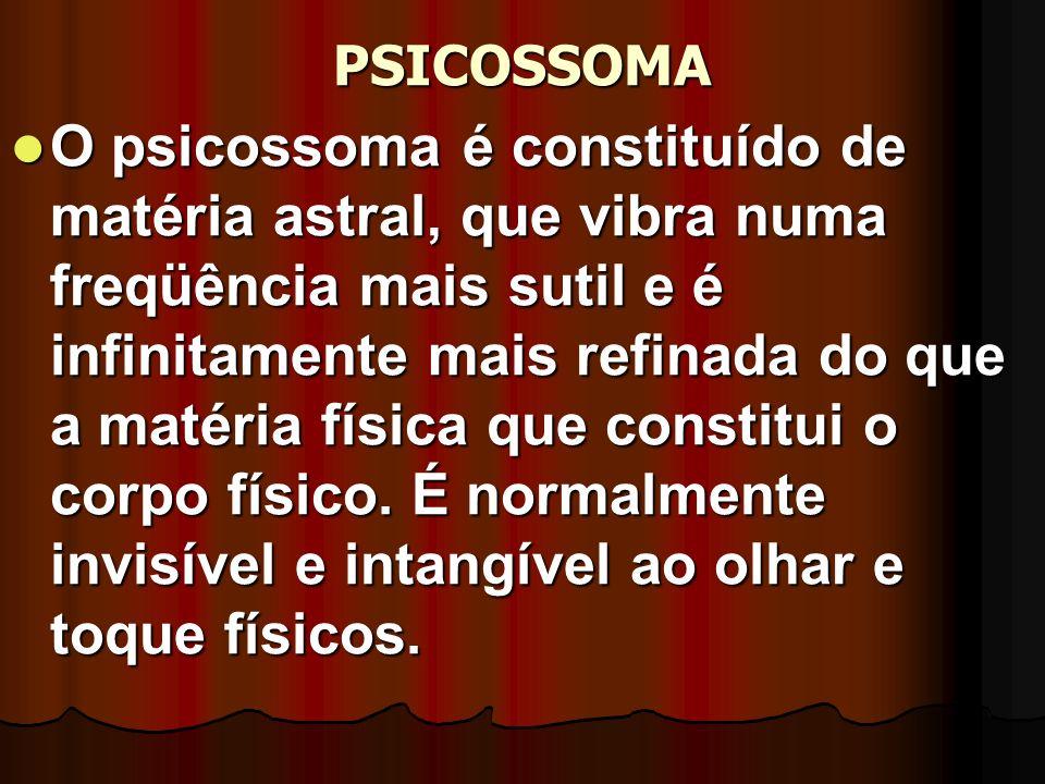 PSICOSSOMA O psicossoma é constituído de matéria astral, que vibra numa freqüência mais sutil e é infinitamente mais refinada do que a matéria física