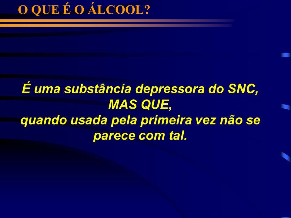 O QUE É O ÁLCOOL? É uma substância depressora do SNC, MAS QUE, quando usada pela primeira vez não se parece com tal.