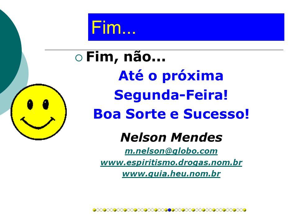 Fim... Fim, não... Até o próxima Segunda-Feira! Boa Sorte e Sucesso! Nelson Mendes m.nelson@globo.com www.espiritismo.drogas.nom.br www.guia.heu.nom.b