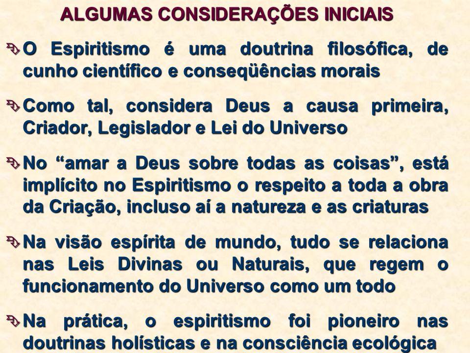 ALGUMAS CONSIDERAÇÕES INICIAIS O Espiritismo é uma doutrina filosófica, de cunho científico e conseqüências morais O Espiritismo é uma doutrina filosófica, de cunho científico e conseqüências morais Como tal, considera Deus a causa primeira, Criador, Legislador e Lei do Universo Como tal, considera Deus a causa primeira, Criador, Legislador e Lei do Universo No amar a Deus sobre todas as coisas, está implícito no Espiritismo o respeito a toda a obra da Criação, incluso aí a natureza e as criaturas No amar a Deus sobre todas as coisas, está implícito no Espiritismo o respeito a toda a obra da Criação, incluso aí a natureza e as criaturas Na visão espírita de mundo, tudo se relaciona nas Leis Divinas ou Naturais, que regem o funcionamento do Universo como um todo Na visão espírita de mundo, tudo se relaciona nas Leis Divinas ou Naturais, que regem o funcionamento do Universo como um todo Na prática, o espiritismo foi pioneiro nas doutrinas holísticas e na consciência ecológica Na prática, o espiritismo foi pioneiro nas doutrinas holísticas e na consciência ecológica