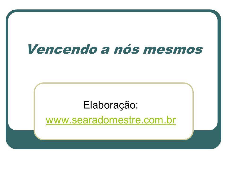Vencendo a nós mesmos Elaboração: www.searadomestre.com.br