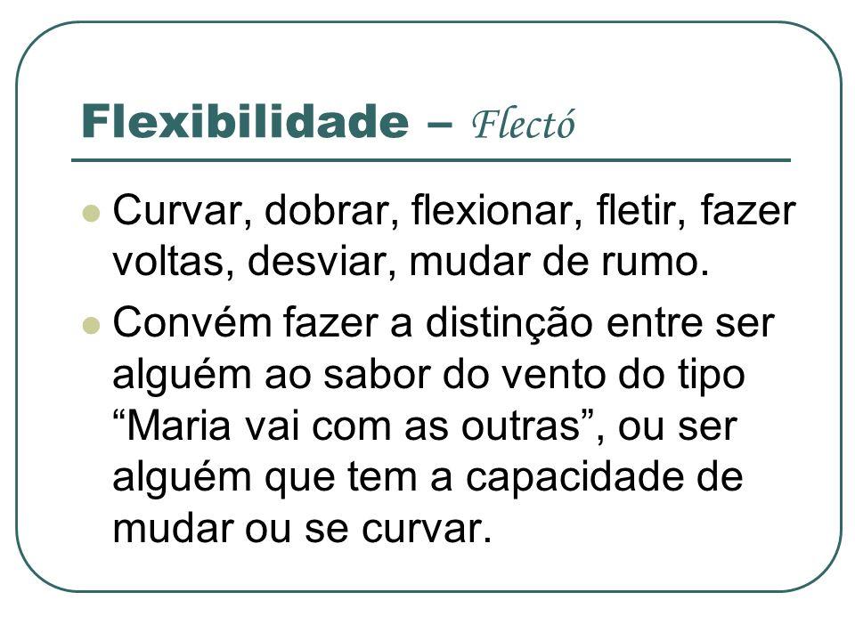 Flexibilidade – Flectó Curvar, dobrar, flexionar, fletir, fazer voltas, desviar, mudar de rumo. Convém fazer a distinção entre ser alguém ao sabor do