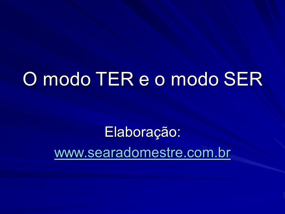 O modo TER e o modo SER Elaboração: www.searadomestre.com.br
