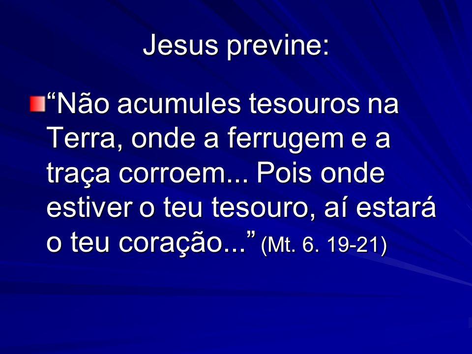 Jesus previne: Não acumules tesouros na Terra, onde a ferrugem e a traça corroem... Pois onde estiver o teu tesouro, aí estará o teu coração... (Mt. 6