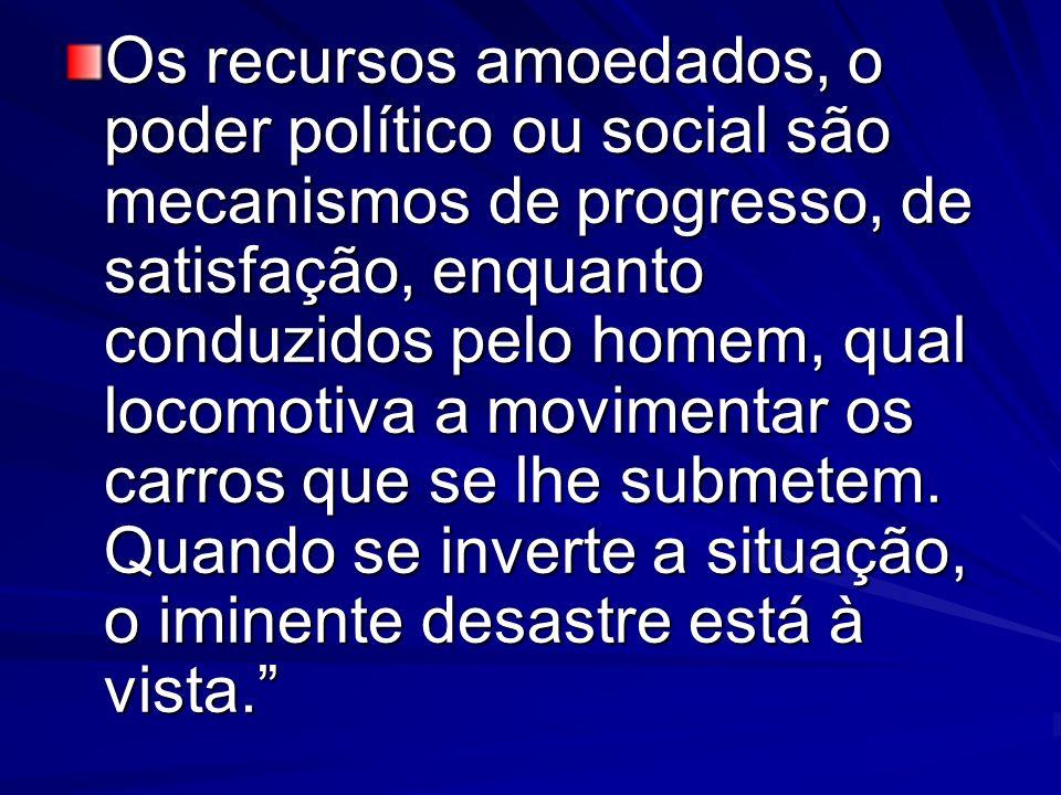 Os recursos amoedados, o poder político ou social são mecanismos de progresso, de satisfação, enquanto conduzidos pelo homem, qual locomotiva a movime
