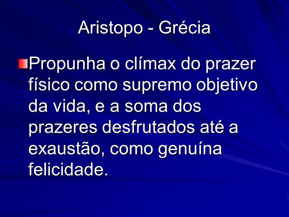 Aristopo - Grécia Propunha o clímax do prazer físico como supremo objetivo da vida, e a soma dos prazeres desfrutados até a exaustão, como genuína fel