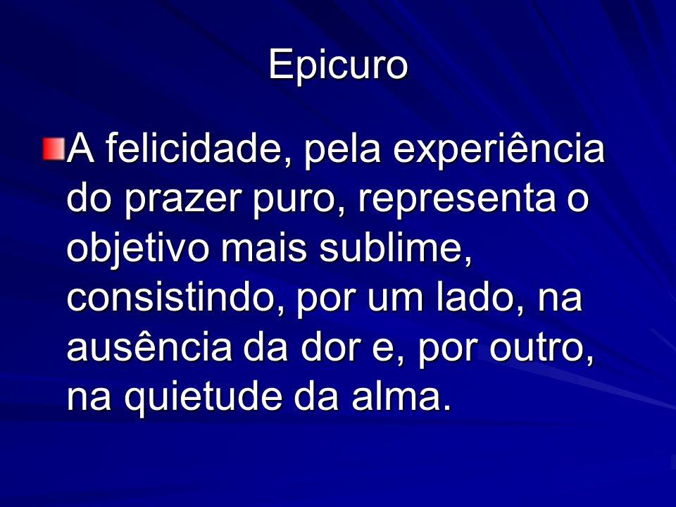 Epicuro A felicidade, pela experiência do prazer puro, representa o objetivo mais sublime, consistindo, por um lado, na ausência da dor e, por outro,