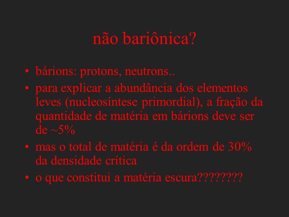 não bariônica? bárions: protons, neutrons.. para explicar a abundância dos elementos leves (nucleosíntese primordial), a fração da quantidade de matér