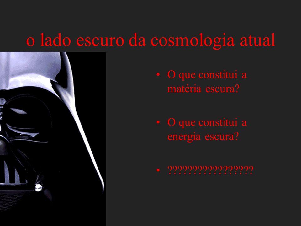 o lado escuro da cosmologia atual O que constitui a matéria escura? O que constitui a energia escura? ?????????????????