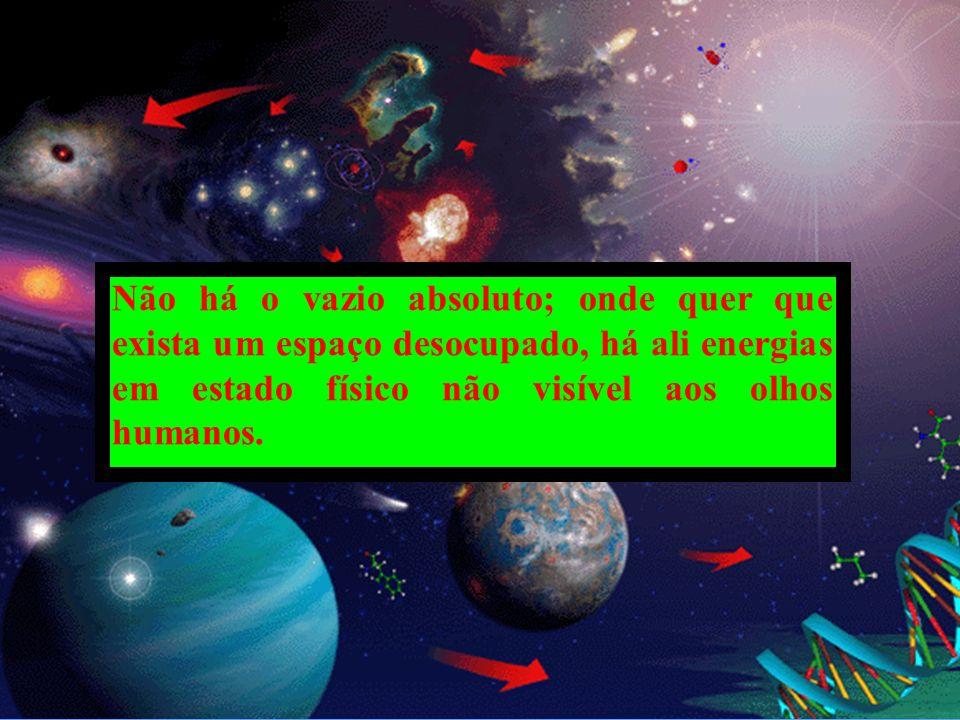 Não há o vazio absoluto; onde quer que exista um espaço desocupado, há ali energias em estado físico não visível aos olhos humanos.