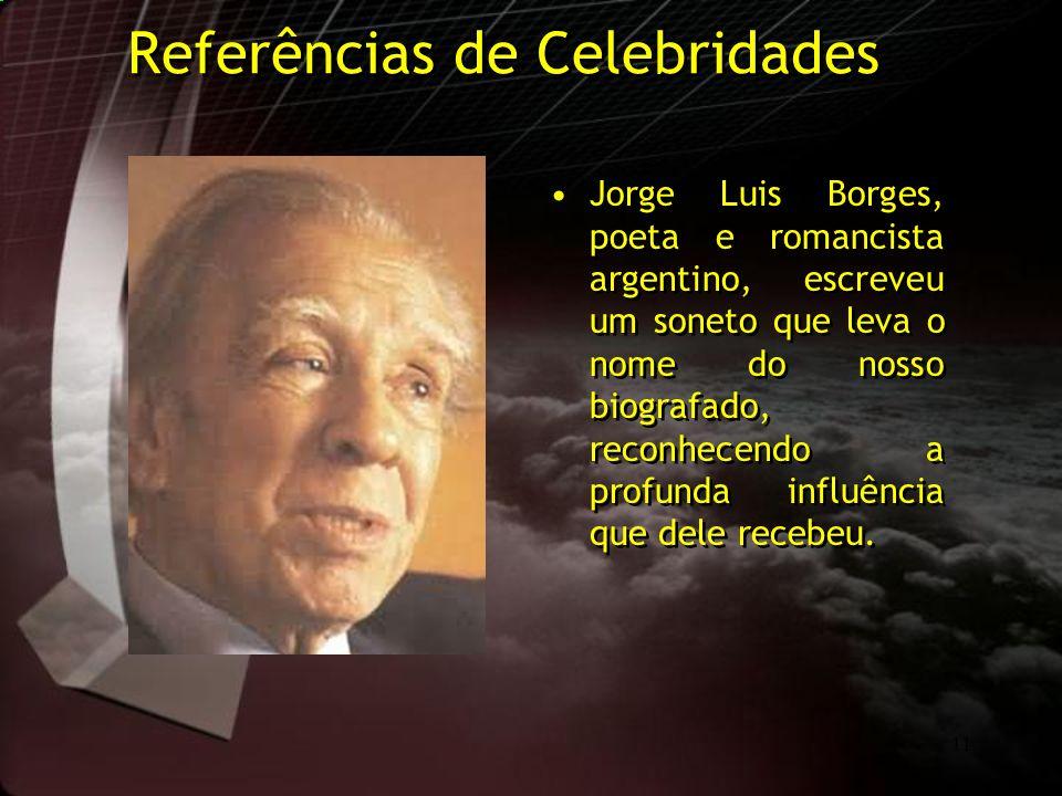11 Referências de Celebridades Jorge Luis Borges, poeta e romancista argentino, escreveu um soneto que leva o nome do nosso biografado, reconhecendo a