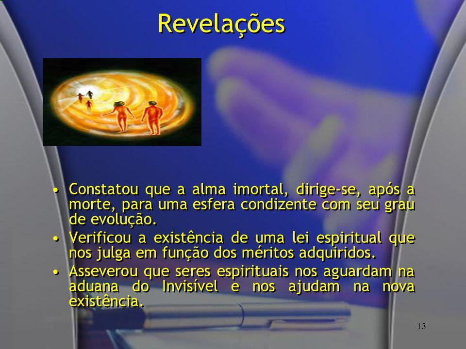 13 Revelações Constatou que a alma imortal, dirige-se, após a morte, para uma esfera condizente com seu grau de evolução. Verificou a existência de um