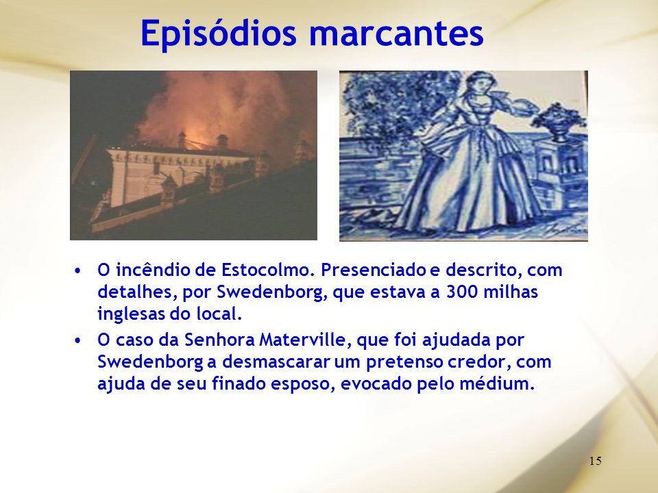 15 Episódios marcantes O incêndio de Estocolmo. Presenciado e descrito, com detalhes, por Swedenborg, que estava a 300 milhas inglesas do local. O cas