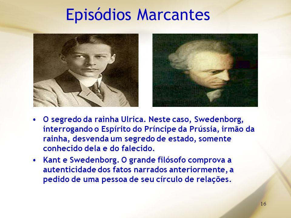 16 Episódios Marcantes O segredo da rainha Ulrica. Neste caso, Swedenborg, interrogando o Espírito do Príncipe da Prússia, irmão da rainha, desvenda u