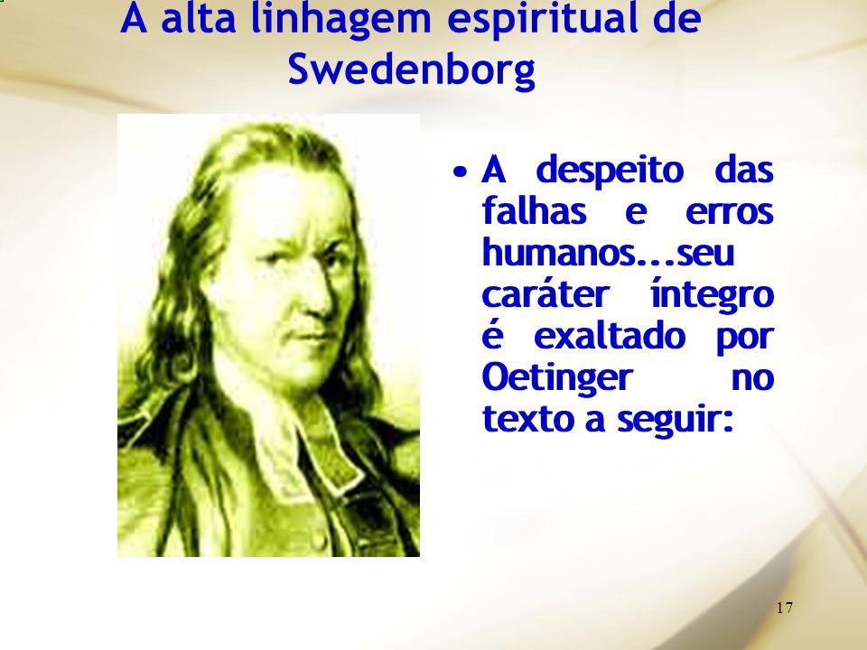 17 A alta linhagem espiritual de Swedenborg A despeito das falhas e erros humanos...seu caráter íntegro é exaltado por Oetinger no texto a seguir: