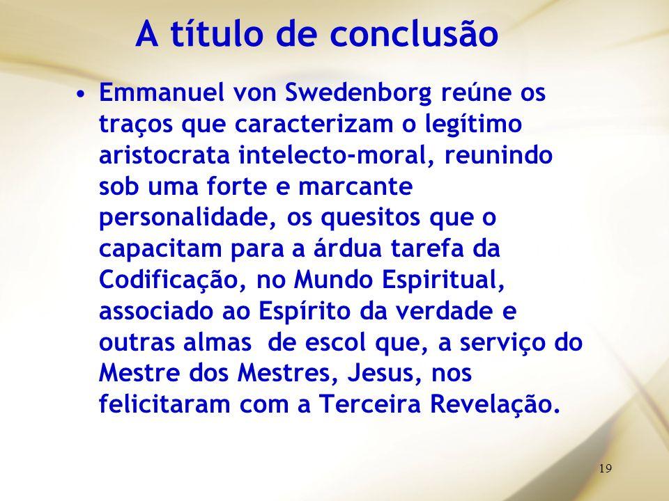 19 A título de conclusão Emmanuel von Swedenborg reúne os traços que caracterizam o legítimo aristocrata intelecto-moral, reunindo sob uma forte e mar