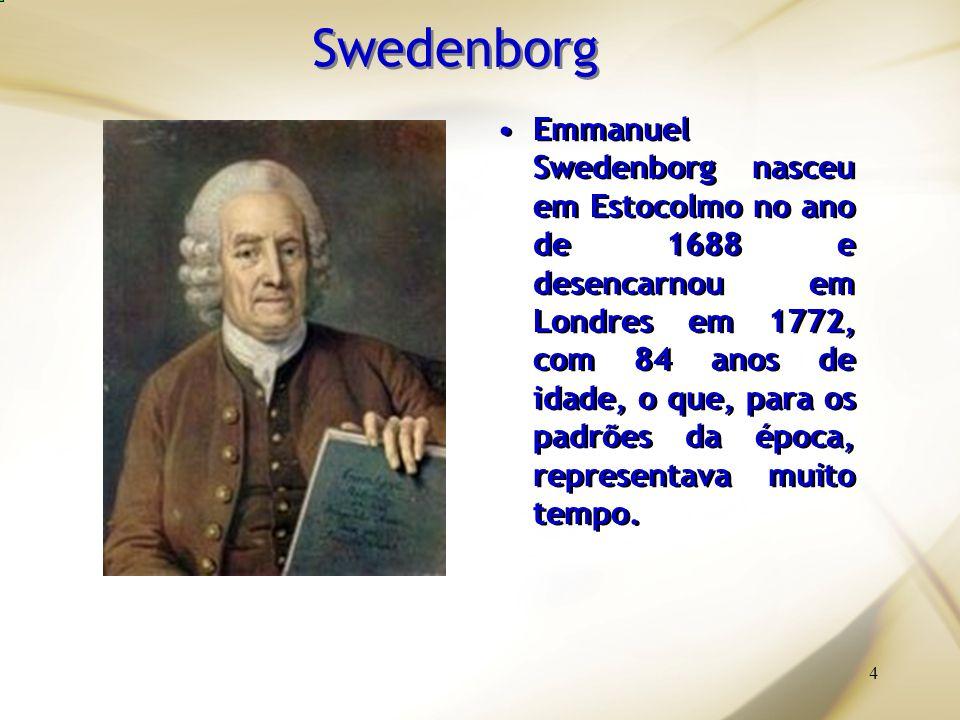 4 Swedenborg Emmanuel Swedenborg nasceu em Estocolmo no ano de 1688 e desencarnou em Londres em 1772, com 84 anos de idade, o que, para os padrões da