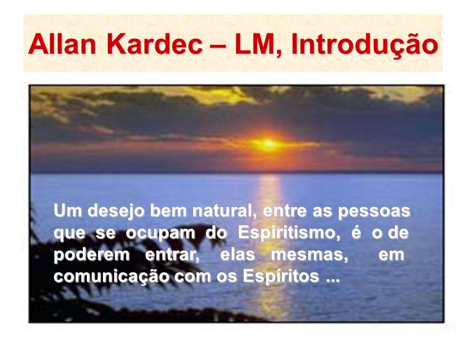 Allan Kardec – LM, Introdução Um desejo bem natural, entre as pessoas que se ocupam do Espiritismo, é o de poderem entrar, elas mesmas, em comunicação