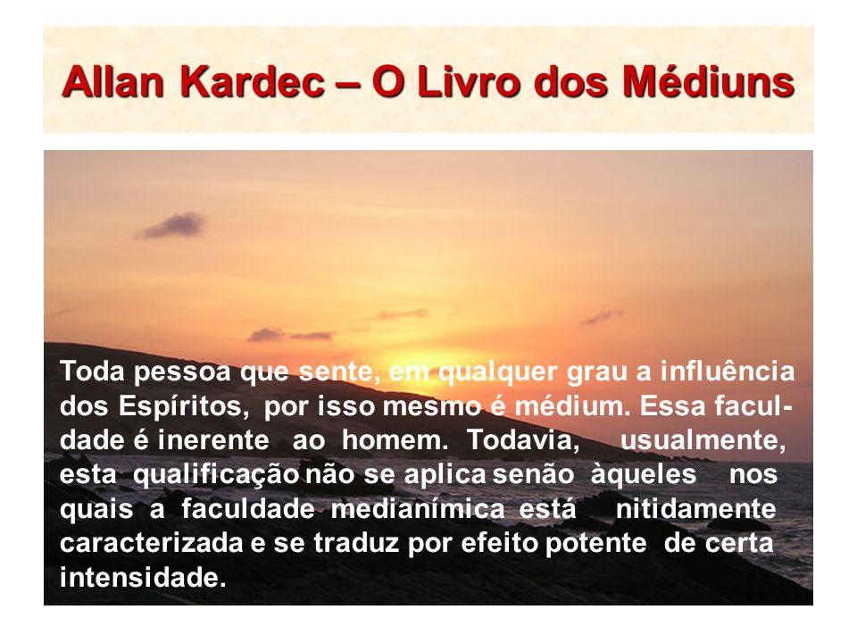 Allan Kardec – O Livro dos Médiuns Toda pessoa que sente, em qualquer grau a influência dos Espíritos, por isso mesmo é médium. Essa facul- dade é ine