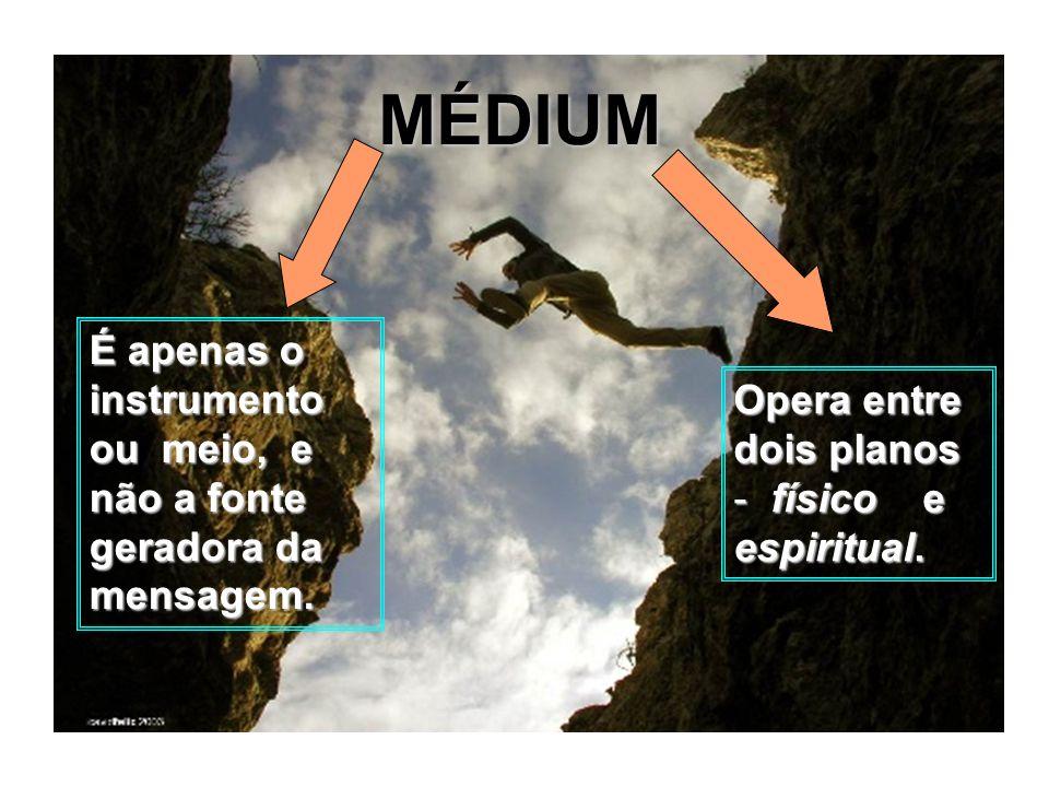 MÉDIUM É apenas o instrumento ou meio, e não a fonte geradora da mensagem. Opera entre dois planos - físico e espiritual.