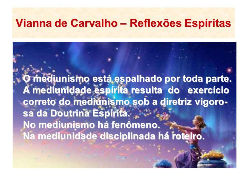 Vianna de Carvalho – Reflexões Espíritas O mediunismo está espalhado por toda parte. A mediunidade espírita resulta do exercício correto do mediunismo