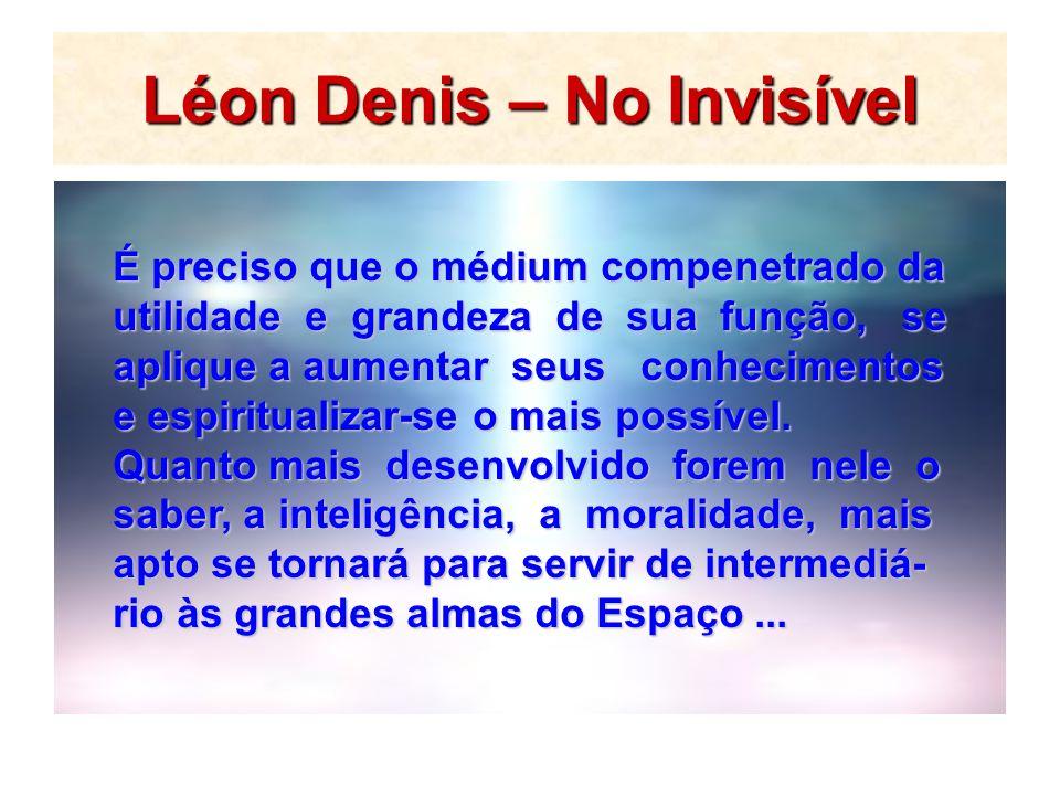 Léon Denis – No Invisível É preciso que o médium compenetrado da utilidade e grandeza de sua função, se aplique a aumentar seus conhecimentos e espiri